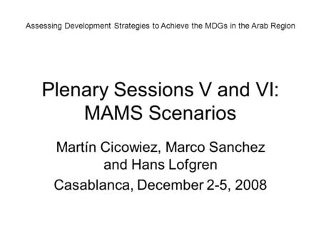 Plenary Sessions V and VI: MAMS Scenarios Martín Cicowiez, Marco Sanchez and Hans Lofgren Casablanca, December 2-5, 2008 Assessing Development Strategies.