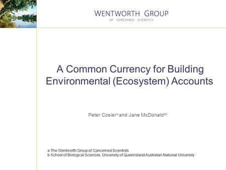 A Common Currency for Building Environmental (Ecosystem) Accounts Peter Cosier a and Jane McDonald ab a The Wentworth Group of Concerned Scientists b School.