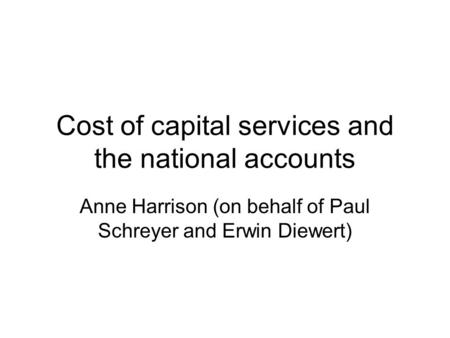 Cost of capital services and the national accounts Anne Harrison (on behalf of Paul Schreyer and Erwin Diewert)