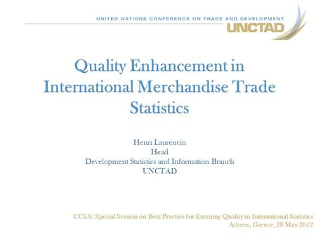 Quality Enhancement in International Merchandise Trade Statistics Henri Laurencin Head Development Statistics and Information Branch UNCTAD CCSA: Special.