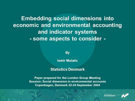 Embedding social dimensions into economic and environmental accounting and indicator systems - some aspects to consider - By Ismir Mulalic Statistics Denmark.