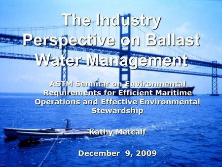 The Industry Perspective on Ballast Water Management ASTM Seminar on Environmental Requirements for Efficient Maritime Operations and Effective Environmental.
