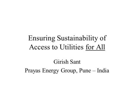 Ensuring Sustainability of Access to Utilities for All Girish Sant Prayas <strong>Energy</strong> Group, Pune – India.
