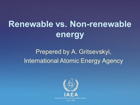 Renewable vs. Non-renewable energy Prepered by A. Gritsevskyi, International Atomic Energy Agency.