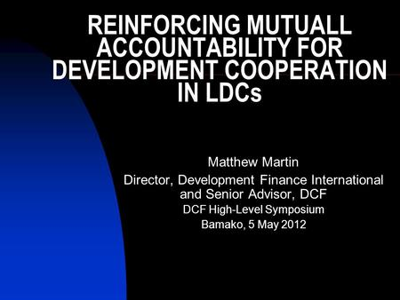 REINFORCING MUTUALL ACCOUNTABILITY FOR DEVELOPMENT COOPERATION IN LDCs Matthew Martin Director, Development Finance International and Senior Advisor, DCF.