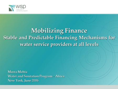 Mobilizing Finance Stable and Predictable Financing Mechanisms for water service providers at all levels Meera Mehta Water and Sanitation Program – Africa.