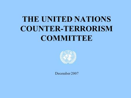 THE UNITED NATIONS COUNTER-TERRORISM COMMITTEE December 2007.