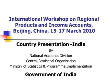 1 International Workshop on Regional Products and Income Accounts, Beijing, China, 15-17 March 2010 Country Presentation -India By National Accounts Division.