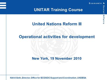 United Nations Reform III Operational activities for development New York, 19 November 2010 UNITAR Training Course Nikhil Seth, Director, Office for ECOSOC.