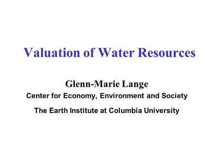 Valuation of Water Resources Glenn-Marie Lange Center for Economy, Environment and Society The Earth Institute at Columbia University.