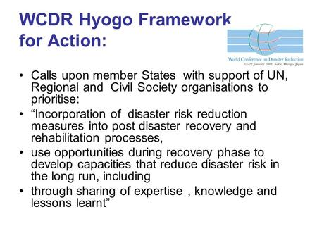 WCDR Hyogo Framework for Action: Calls upon member States with support of UN, Regional and Civil Society organisations to prioritise: Incorporation of.