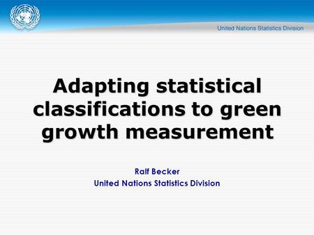 Ralf Becker United Nations Statistics Division Adapting statistical classifications to green growth measurement.