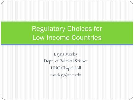 Layna Mosley Dept. of Political Science UNC Chapel Hill Regulatory Choices for Low Income Countries.