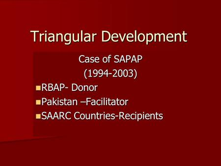 Triangular Development Case of SAPAP (1994-2003) RBAP- Donor RBAP- Donor Pakistan –Facilitator Pakistan –Facilitator SAARC Countries-Recipients SAARC Countries-Recipients.