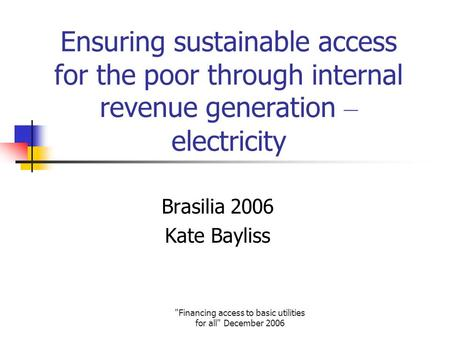 Financing access to basic utilities for all December 2006 Ensuring sustainable access for the poor through internal revenue generation – electricity.