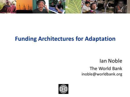 Funding Architectures for Adaptation Ian Noble The World Bank