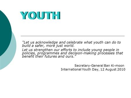 Let us acknowledge and celebrate what youth can do to build a safer, more just world. Let us strengthen our efforts to include young people in policies,