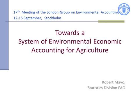 17 th Meeting of the London Group on Environmental Accounting 12-15 September, Stockholm Robert Mayo, Statistics Division FAO Towards a System of Environmental.