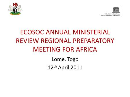 ECOSOC ANNUAL MINISTERIAL REVIEW REGIONAL PREPARATORY MEETING FOR AFRICA Lome, Togo 12 th April 2011.