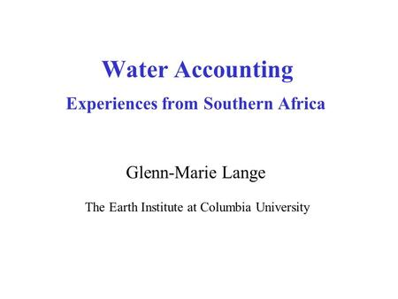 Water Accounting Experiences from Southern Africa Glenn-Marie Lange The Earth Institute at Columbia University.