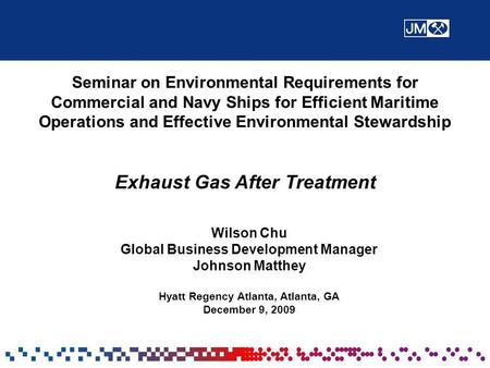 Wilson Chu Global Business Development Manager Johnson Matthey Hyatt Regency Atlanta, Atlanta, GA December 9, 2009 Seminar on Environmental Requirements.