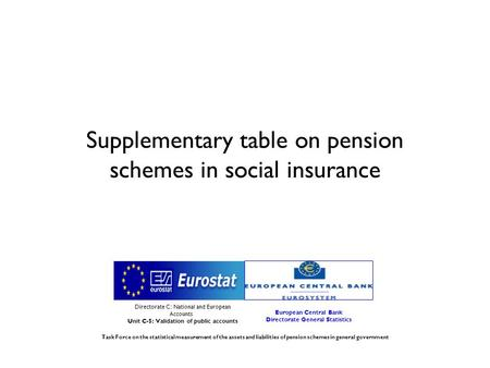 Supplementary table on pension schemes in social insurance Directorate C: National and European Accounts Unit C-5: Validation of public accounts European.