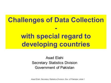 Asad Elahi, Secretary Statistics Division, Gov. of Pakistan, slide 1 Challenges of Data Collection - with special regard to developing countries Asad Elahi.