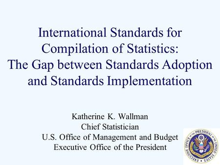 International Standards for Compilation of Statistics: The Gap between Standards Adoption and Standards Implementation Katherine K. Wallman Chief Statistician.