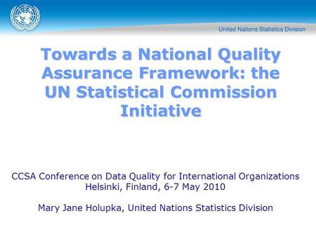 Towards a National Quality Assurance Framework: the UN Statistical Commission Initiative CCSA Conference on Data Quality for International Organizations.