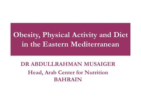 Obesity, Physical Activity and Diet in the Eastern Mediterranean DR ABDULLRAHMAN MUSAIGER Head, Arab Center for Nutrition BAHRAIN.