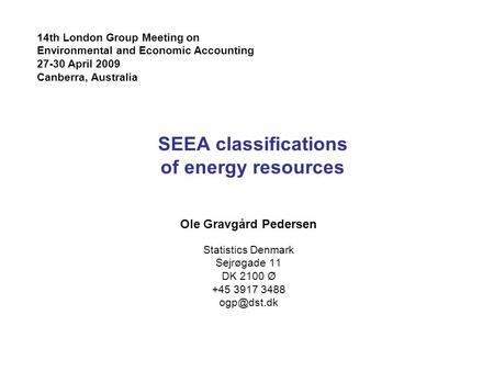 SEEA classifications of energy resources Ole Gravgård Pedersen Statistics Denmark Sejrøgade 11 DK 2100 Ø +45 3917 3488 14th London Group Meeting.