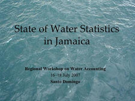 State of Water Statistics in Jamaica Regional Workshop on Water Accounting 16–18 July 2007 Santo Domingo.