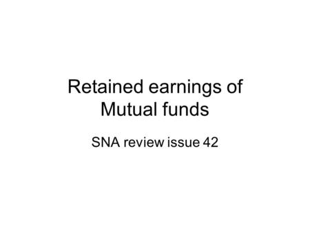Retained earnings of Mutual funds SNA review issue 42.