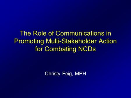 The Role of Communications in Promoting Multi-Stakeholder Action for Combating NCDs Christy Feig, MPH.
