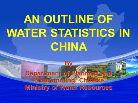 AN OUTLINE OF WATER STATISTICS IN CHINA By Department of Planning and Programming, Chinese Ministry of Water Resources.