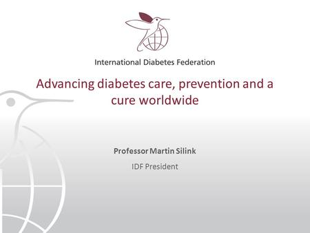 Advancing diabetes care, prevention and a cure worldwide Professor Martin Silink IDF President.
