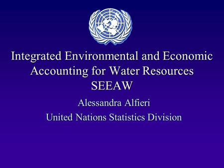 Integrated Environmental and Economic Accounting for Water Resources SEEAW Alessandra Alfieri United Nations Statistics Division.