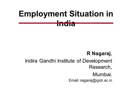 Employment Situation in India R Nagaraj, Indira Gandhi Institute of Development Research, Mumbai.