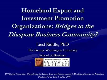 Homeland Export and Investment Promotion Organizations: Bridges to the Diaspora Business Community? Liesl Riddle, PhD The George Washington University.
