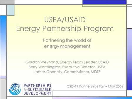CSD-14 Partnerships Fair – May 2006 USEA/USAID Energy Partnership Program Partnering the world of energy management Gordon Weynand, Energy Team Leader,