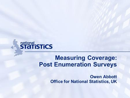 Measuring Coverage: Post Enumeration Surveys Owen Abbott Office for National Statistics, UK.