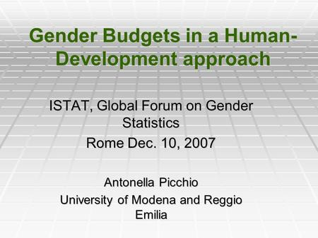 Gender Budgets in a Human- Development approach ISTAT, Global Forum on Gender Statistics Rome Dec. 10, 2007 Antonella Picchio University of Modena and.