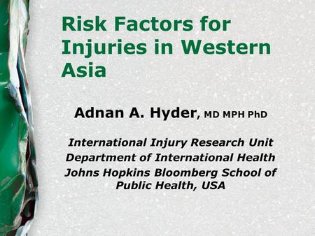 Risk Factors for Injuries in Western Asia Adnan A. Hyder, MD MPH PhD International Injury Research Unit Department of International Health Johns Hopkins.