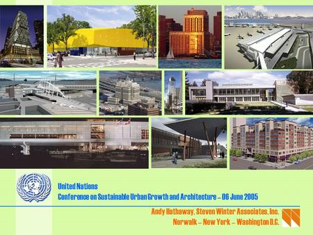 United Nations Conference on Sustainable Urban Growth and Architecture – 06 June 2005 Andy Hathaway, Steven Winter Associates, Inc. Norwalk – New York.
