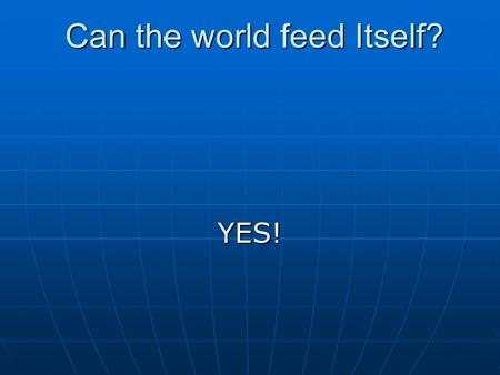 Can the world feed Itself? Can the world feed Itself? YES!
