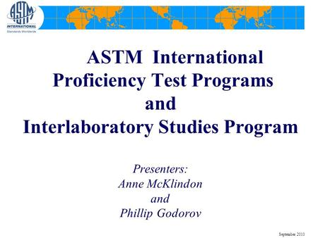 ASTM International Proficiency Test Programs and Interlaboratory Studies Program Presenters: Anne McKlindon and Phillip Godorov September 2010.