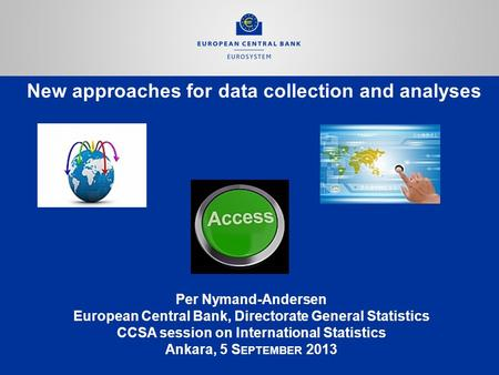 New approaches for data collection and analyses Per Nymand-Andersen European Central Bank, Directorate General Statistics CCSA session on International.