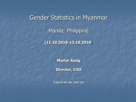 Gender Statistics in Myanmar Manila, Philippine (11.10.2010-13.10.2010) Marlar Aung Director, CSO ESA/STAT/AC.219/10.