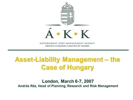 Asset-Liability Management – the Case of Hungary London, March 6-7, 2007 András Réz, Head of Planning, Research and Risk Management.