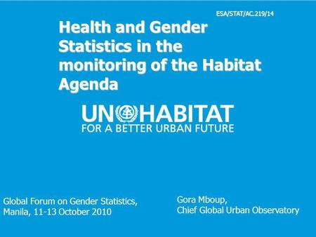 1 ESA/STAT/AC.219/14 Health and Gender Statistics in the monitoring of the Habitat Agenda Gora Mboup, Chief Global Urban Observatory Global Forum on Gender.